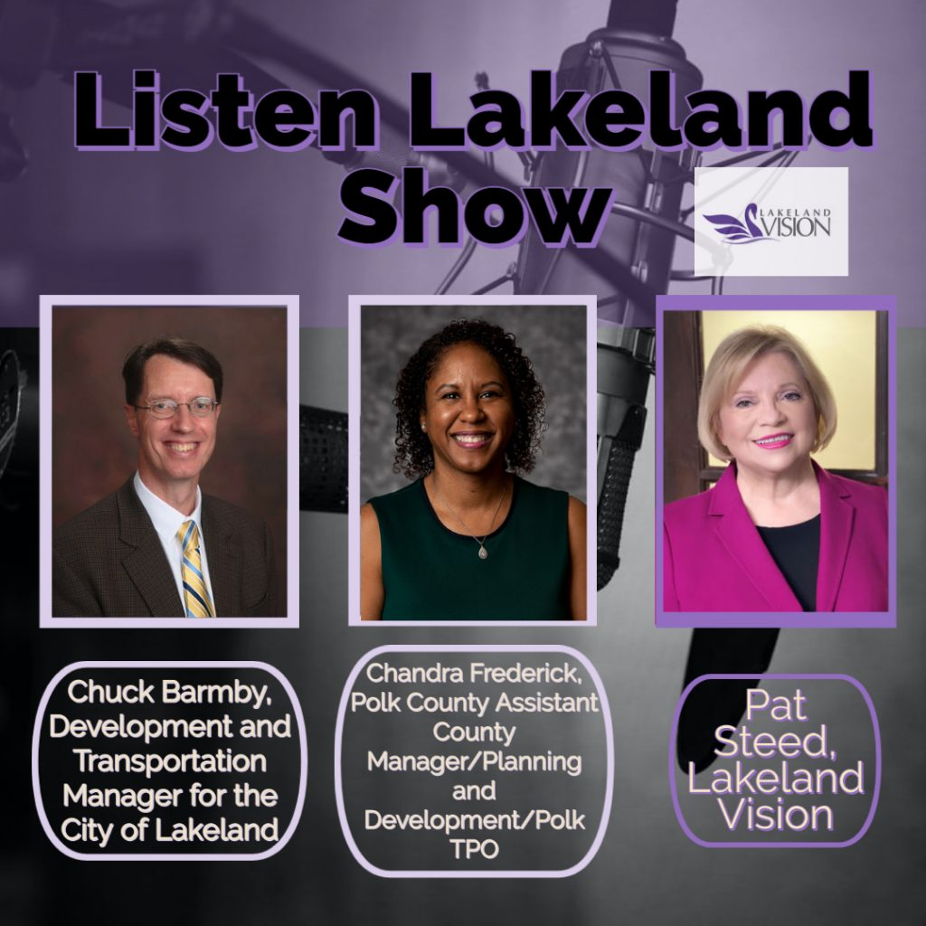 Listen Lakeland Radio Show for Lakeland Vision - Chuck Barmby, Development and Transportation Manager for the City of Lakeland, Chandra Frederick, Polk County Assistant County Manager Planning and Development Polk TPO, Pat Steed, Lakeland Vision.
